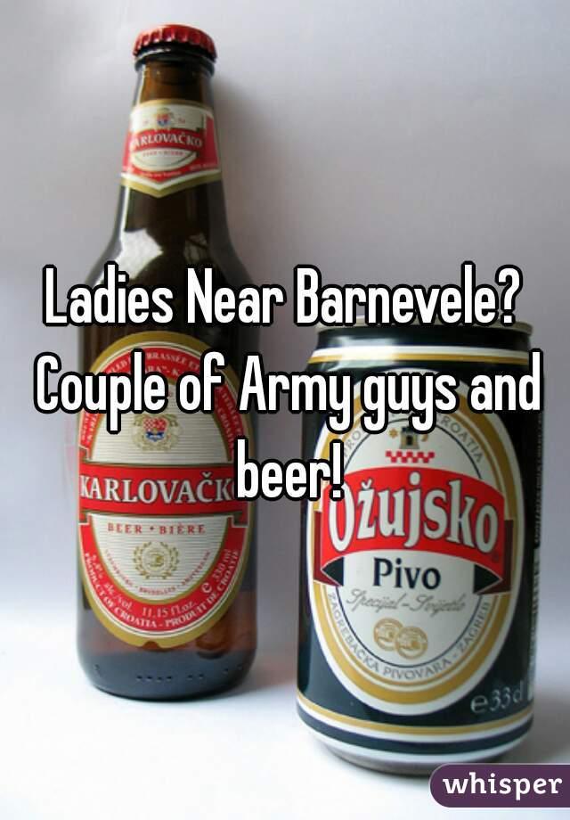 Ladies Near Barnevele? Couple of Army guys and beer!