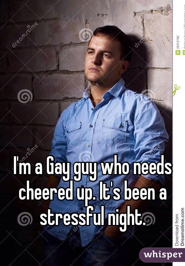 I'm a Gay guy who needs cheered up. It's been a stressful night.
