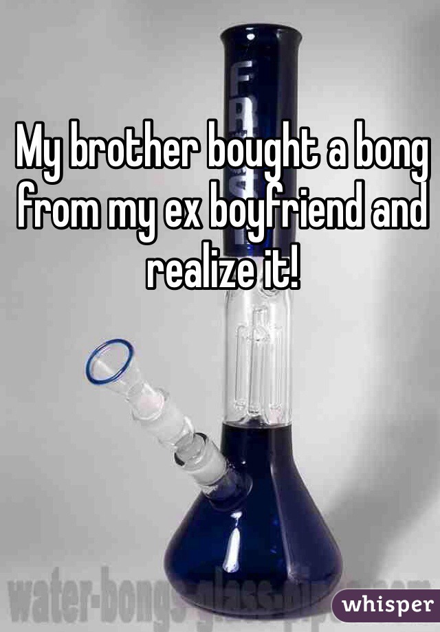 My brother bought a bong from my ex boyfriend and realize it!