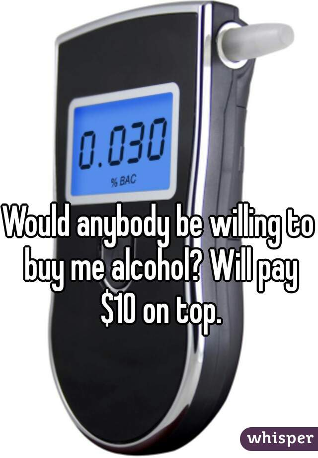 Would anybody be willing to buy me alcohol? Will pay $10 on top.