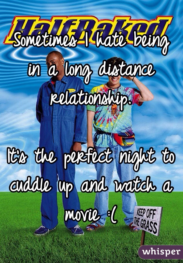 Sometimes I hate being in a long distance relationship.   It's the perfect night to cuddle up and watch a movie :(