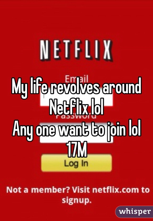 My life revolves around Netflix lol  Any one want to join lol  17M