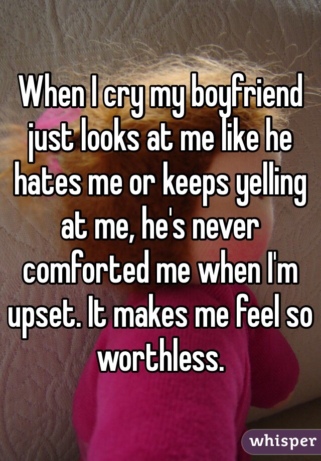 When I cry my boyfriend just looks at me like he hates me or keeps yelling at me, he's never comforted me when I'm upset. It makes me feel so worthless.