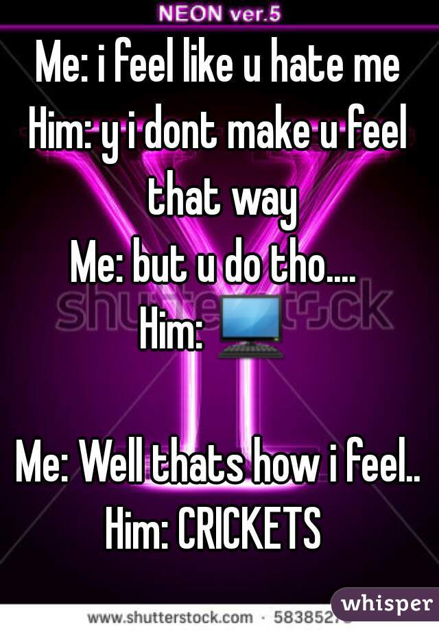 Me: i feel like u hate me Him: y i dont make u feel that way Me: but u do tho....  Him: 💻   Me: Well thats how i feel.. Him: CRICKETS