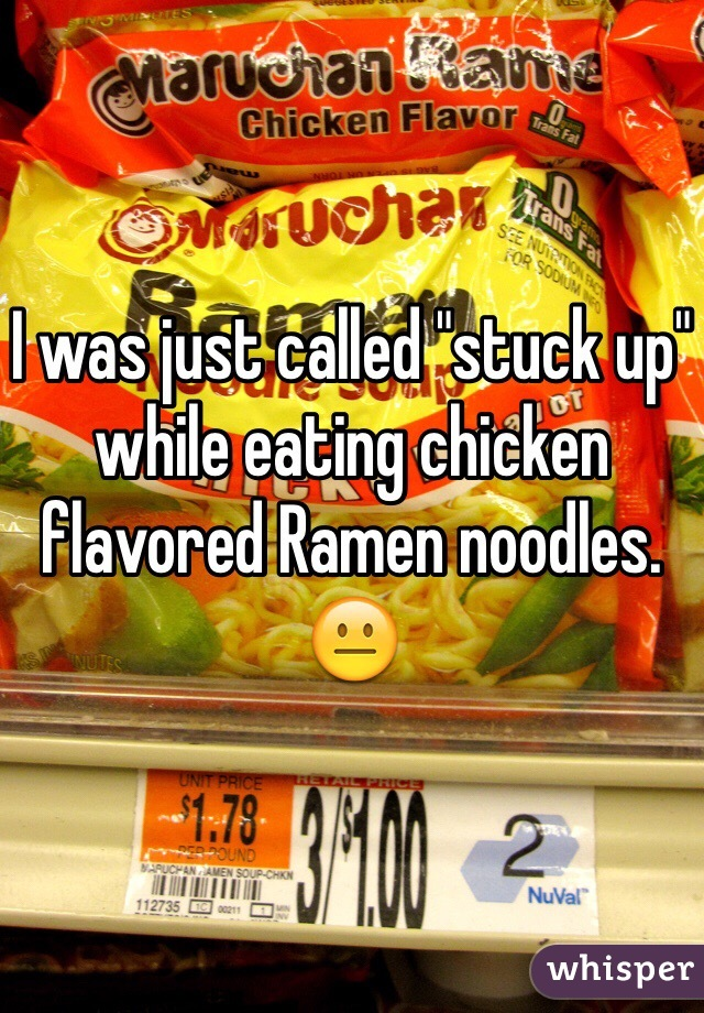 """I was just called """"stuck up"""" while eating chicken flavored Ramen noodles. 😐"""