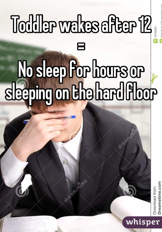 Toddler wakes after 12 = No sleep for hours or sleeping on the hard floor