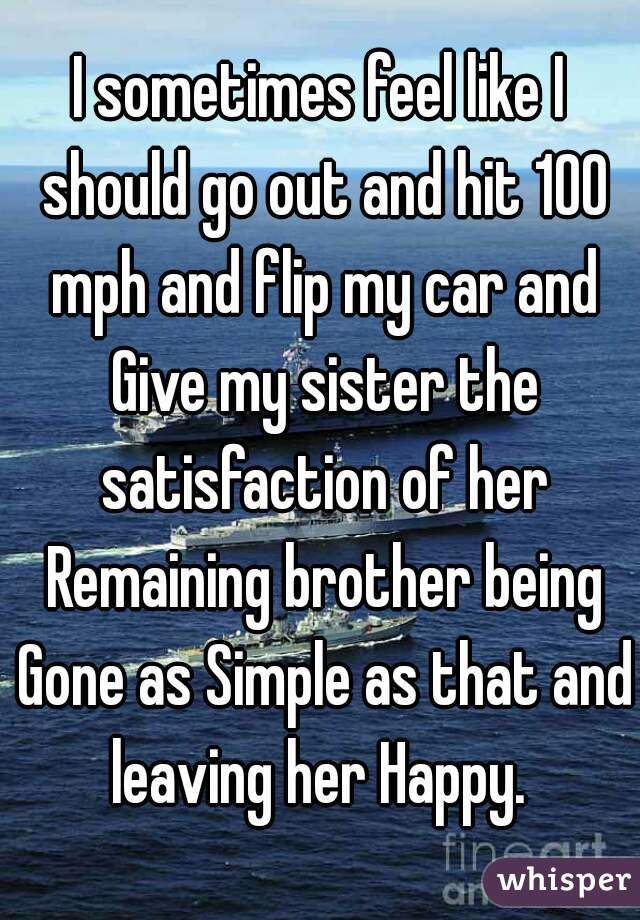I sometimes feel like I should go out and hit 100 mph and flip my car and Give my sister the satisfaction of her Remaining brother being Gone as Simple as that and leaving her Happy.