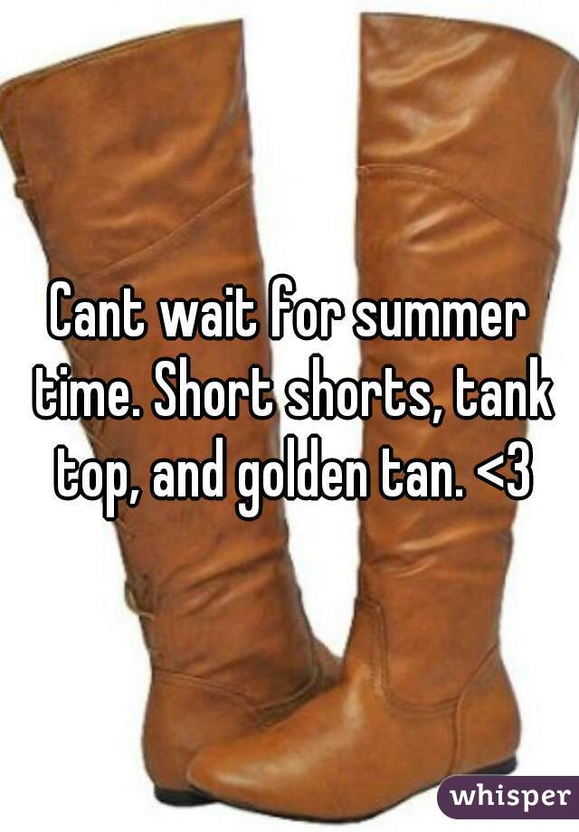 Cant wait for summer time. Short shorts, tank top, and golden tan. <3