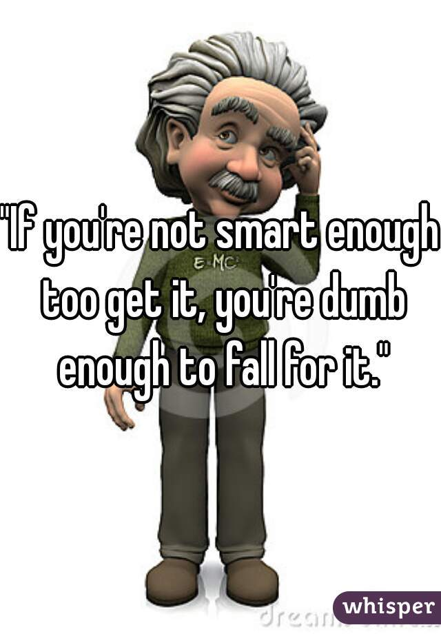"""""""If you're not smart enough too get it, you're dumb enough to fall for it."""""""