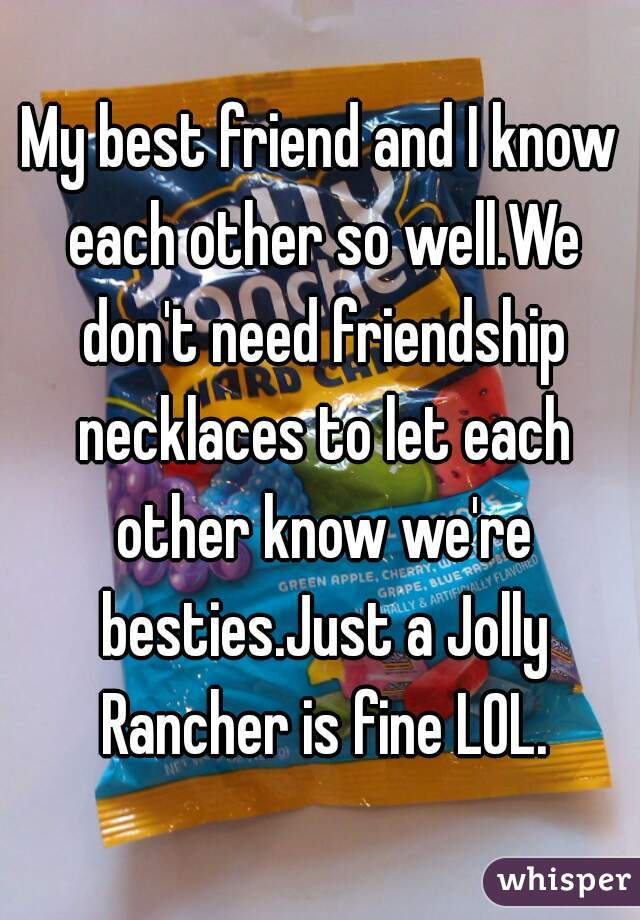 My best friend and I know each other so well.We don't need friendship necklaces to let each other know we're besties.Just a Jolly Rancher is fine LOL.