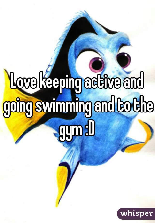 Love keeping active and going swimming and to the gym :D