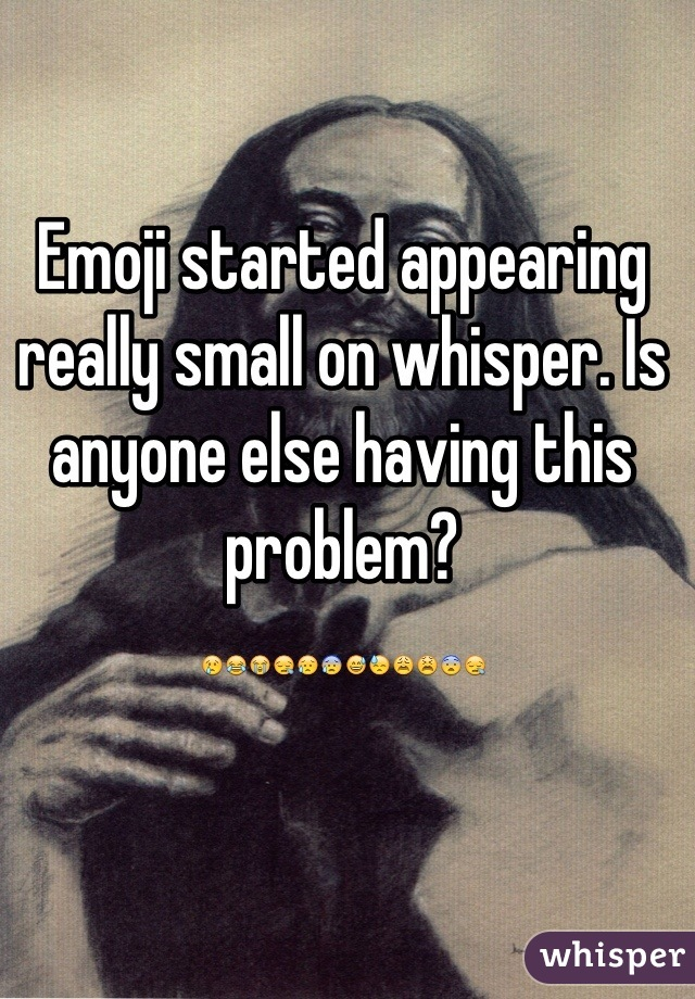 Emoji started appearing really small on whisper. Is anyone else having this problem? 😢😂😭😪😥😰😅😓😩😫😨😪