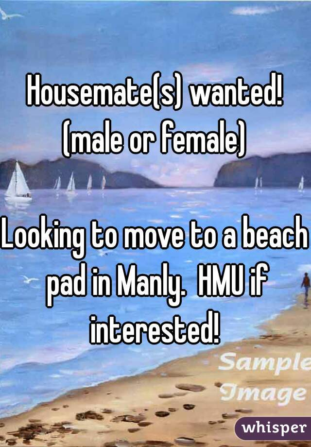Housemate(s) wanted! (male or female)  Looking to move to a beach pad in Manly.  HMU if interested!