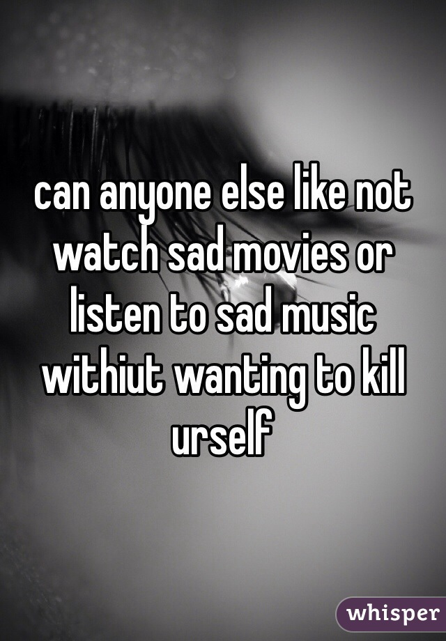 can anyone else like not watch sad movies or listen to sad music withiut wanting to kill urself