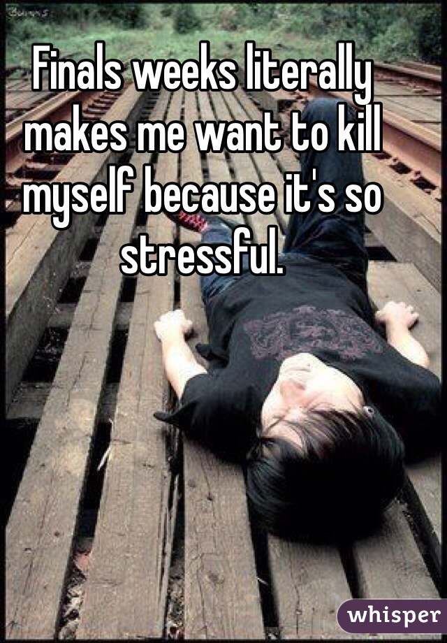 Finals weeks literally makes me want to kill myself because it's so stressful.