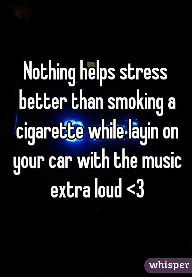 Nothing helps stress better than smoking a cigarette while layin on your car with the music extra loud <3