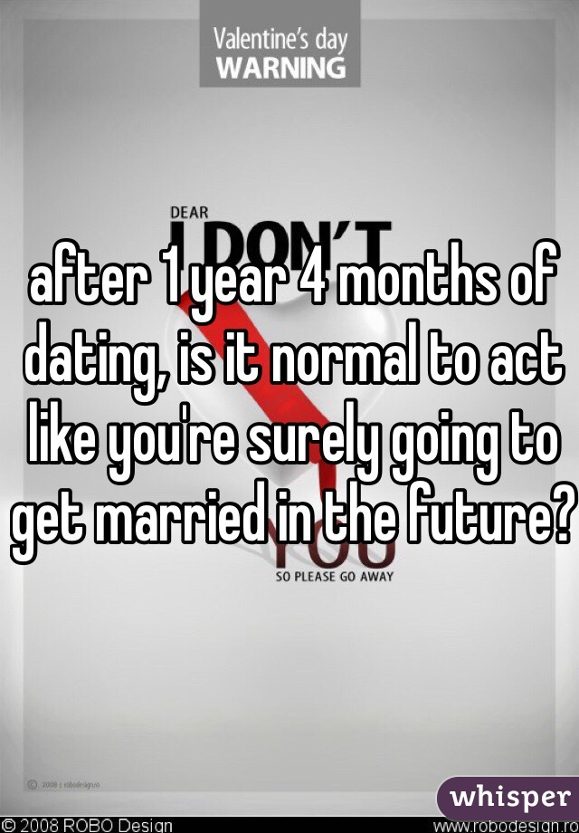 after 1 year 4 months of dating, is it normal to act like you're surely going to get married in the future?