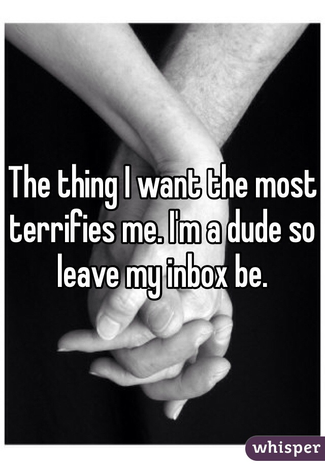 The thing I want the most terrifies me. I'm a dude so leave my inbox be.