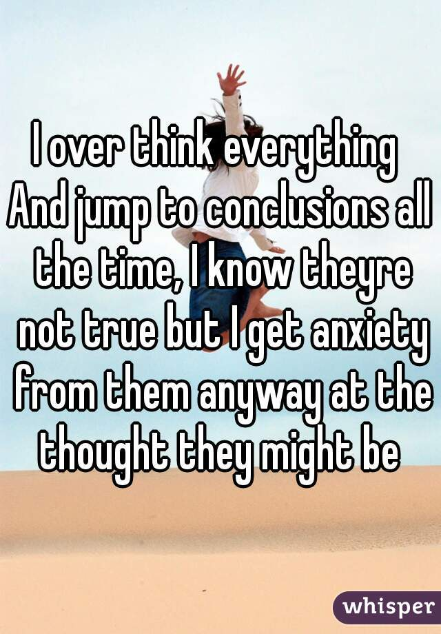 I over think everything  And jump to conclusions all the time, I know theyre not true but I get anxiety from them anyway at the thought they might be