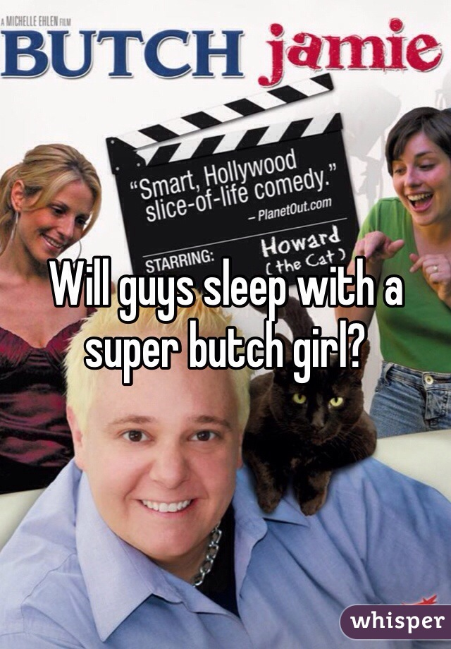 Will guys sleep with a super butch girl?