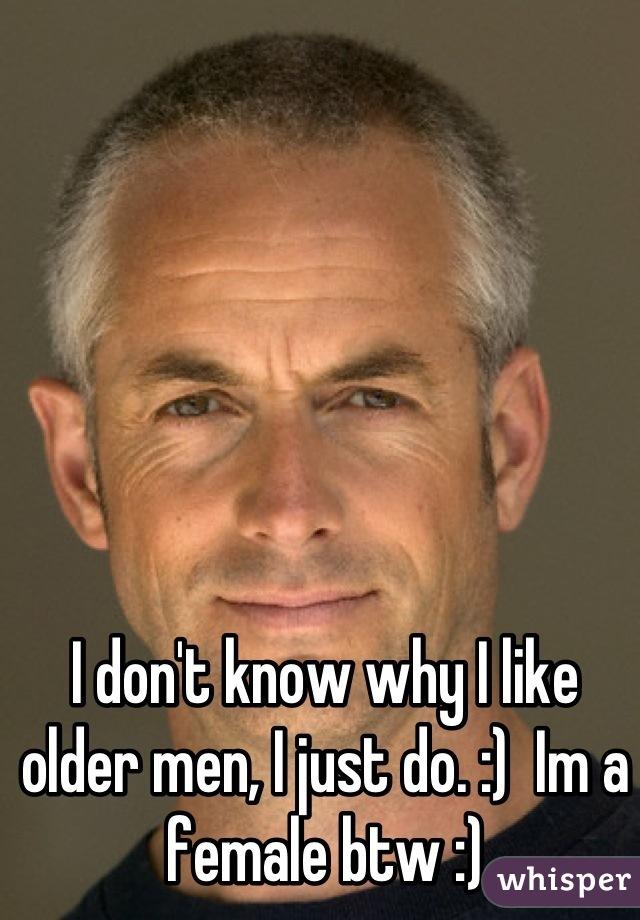 I don't know why I like older men, I just do. :)  Im a female btw :)