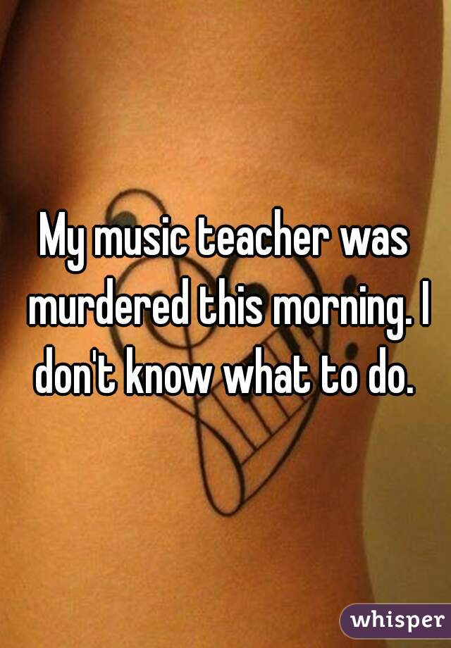 My music teacher was murdered this morning. I don't know what to do.