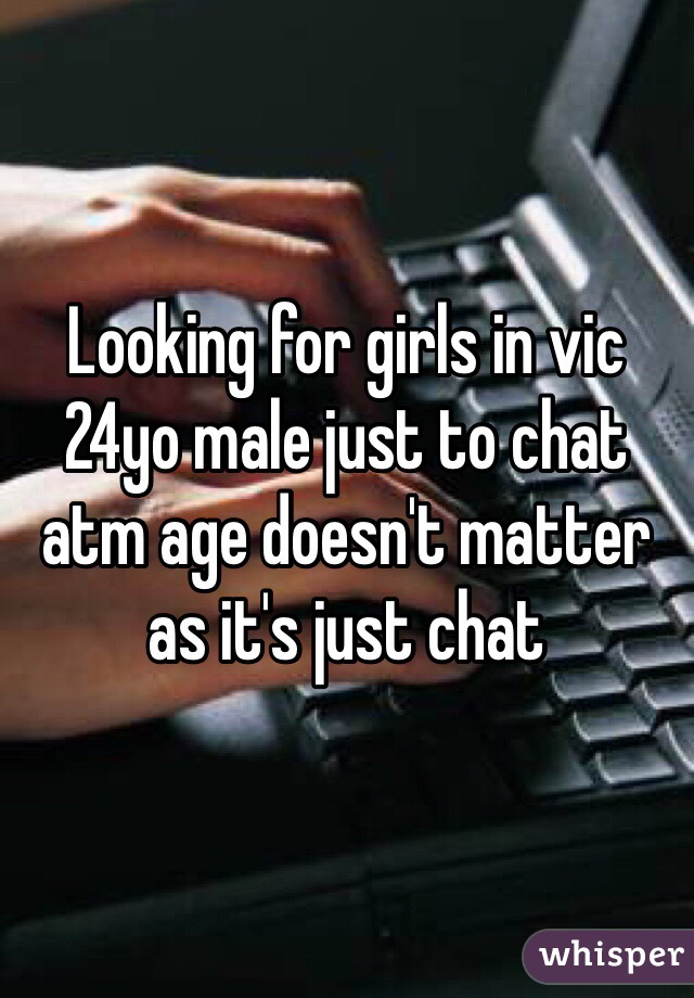 Looking for girls in vic 24yo male just to chat atm age doesn't matter as it's just chat