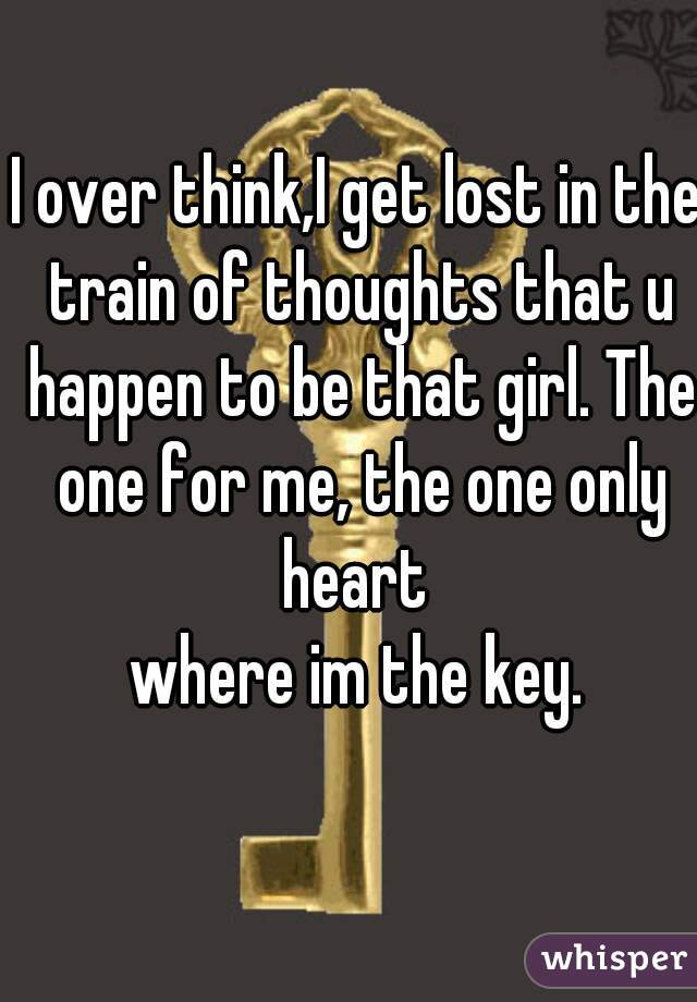 I over think,I get lost in the train of thoughts that u happen to be that girl. The one for me, the one only heart  where im the key.