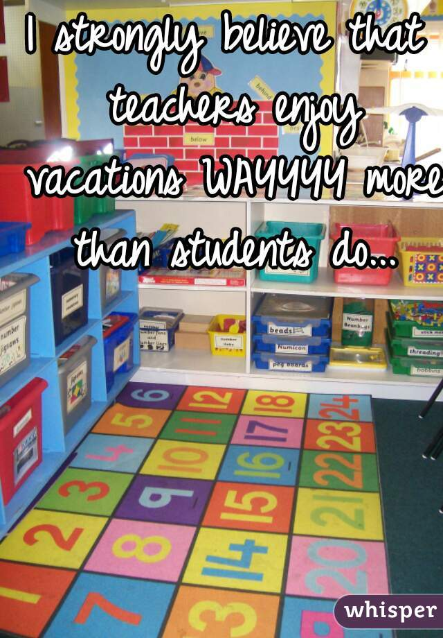 I strongly believe that teachers enjoy vacations WAYYYY more than students do...