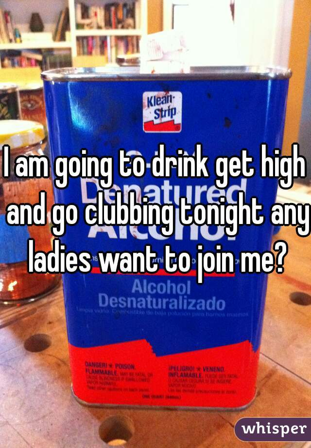 I am going to drink get high and go clubbing tonight any ladies want to join me?