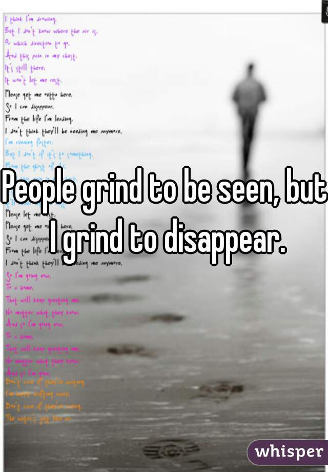 People grind to be seen, but I grind to disappear.