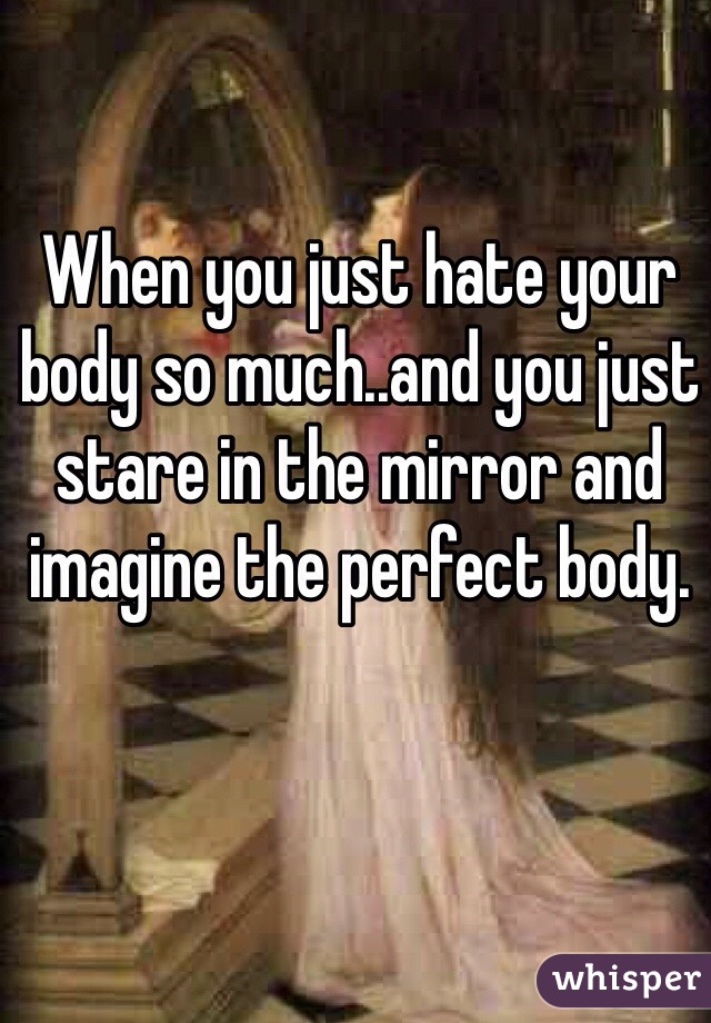 When you just hate your body so much..and you just stare in the mirror and imagine the perfect body.