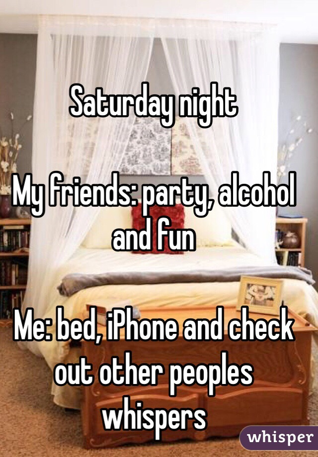 Saturday night  My friends: party, alcohol and fun  Me: bed, iPhone and check out other peoples whispers