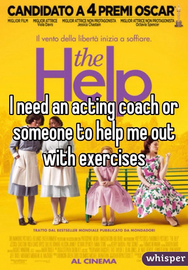 I need an acting coach or someone to help me out with exercises