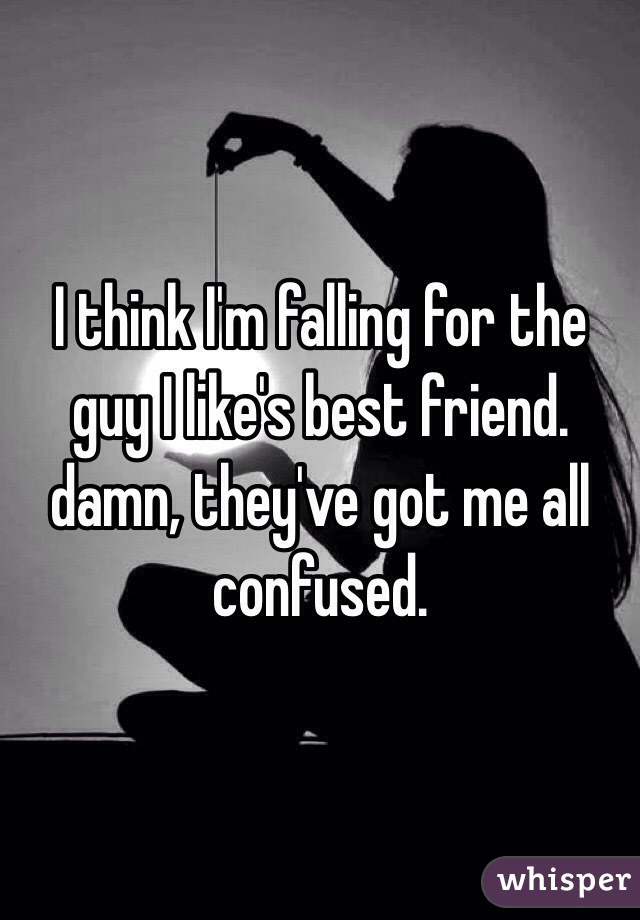 I think I'm falling for the guy I like's best friend. damn, they've got me all confused.