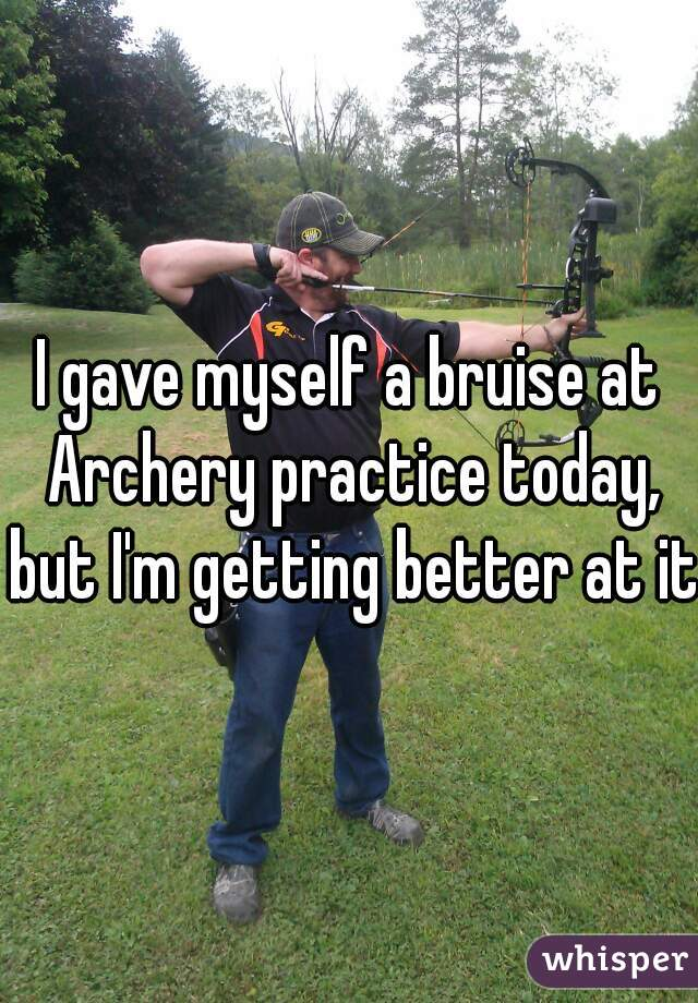 I gave myself a bruise at Archery practice today, but I'm getting better at it