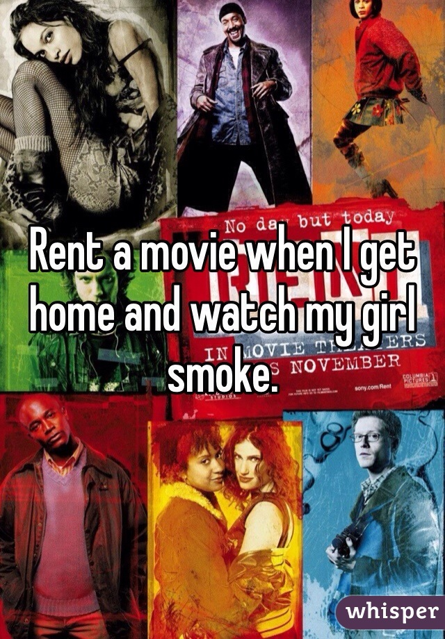 Rent a movie when I get home and watch my girl smoke.