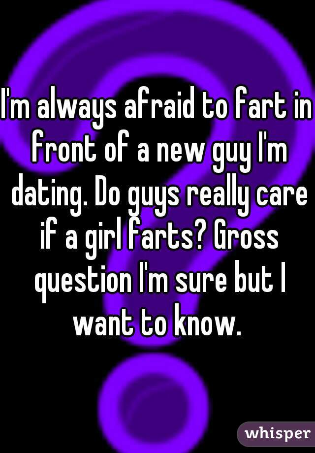 I'm always afraid to fart in front of a new guy I'm dating. Do guys really care if a girl farts? Gross question I'm sure but I want to know.