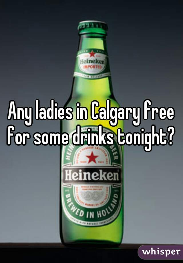 Any ladies in Calgary free for some drinks tonight?
