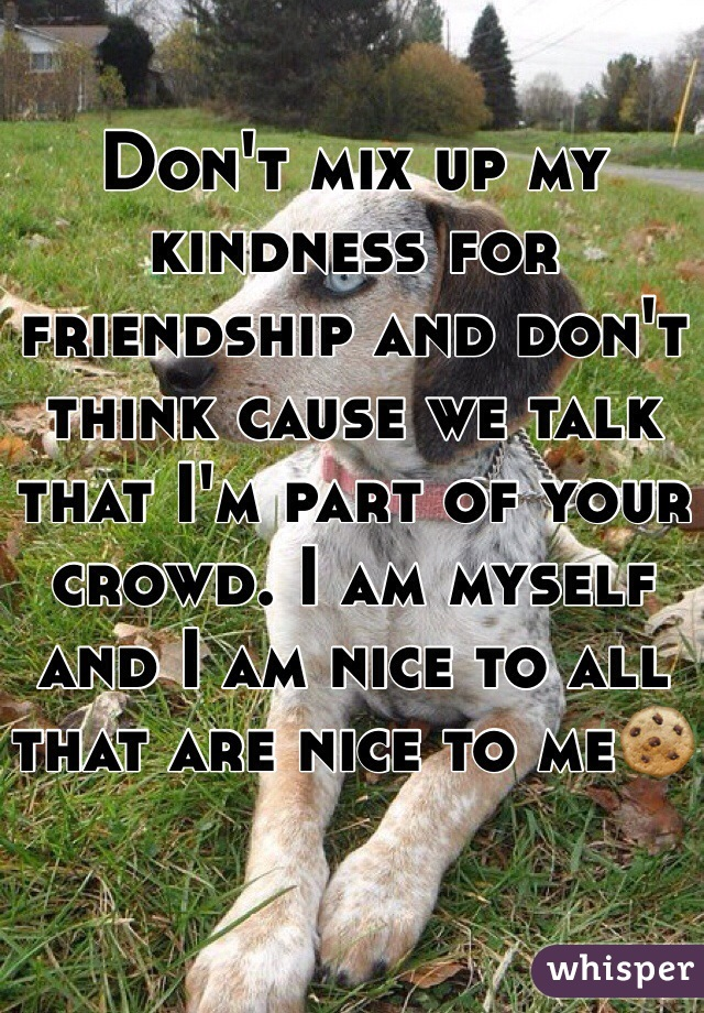 Don't mix up my kindness for friendship and don't think cause we talk that I'm part of your crowd. I am myself and I am nice to all that are nice to me🍪