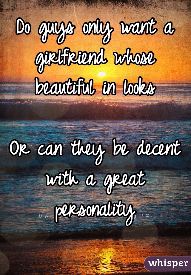 Do guys only want a girlfriend whose beautiful in looks  Or can they be decent with a great personality