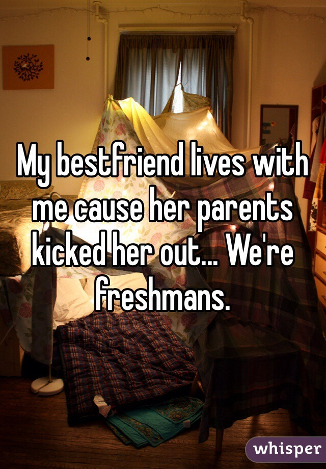 My bestfriend lives with me cause her parents kicked her out... We're freshmans.
