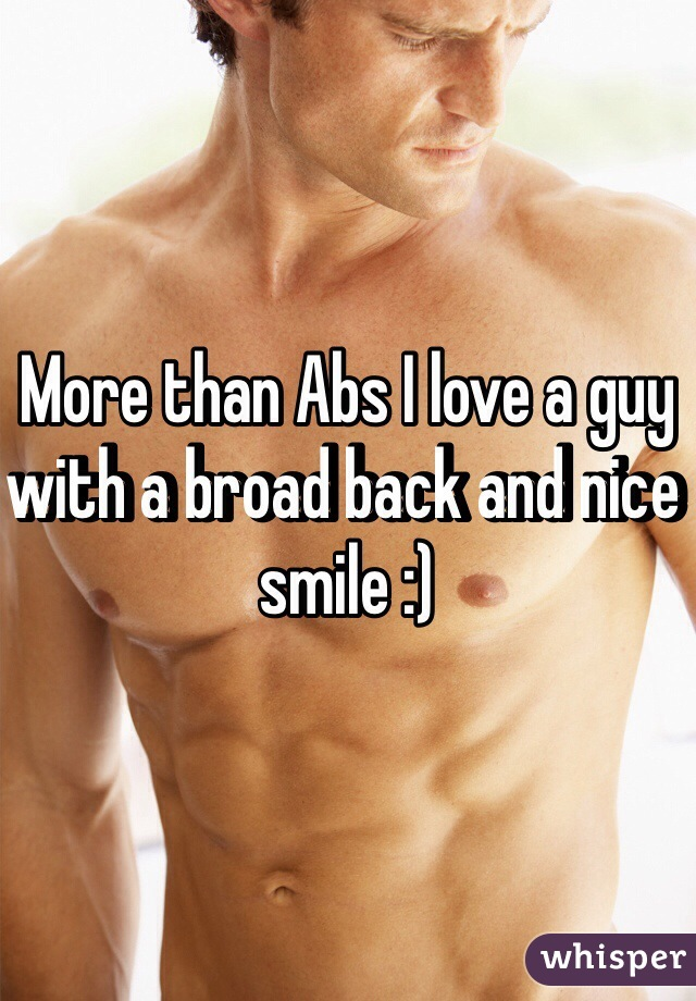 More than Abs I love a guy with a broad back and nice smile :)