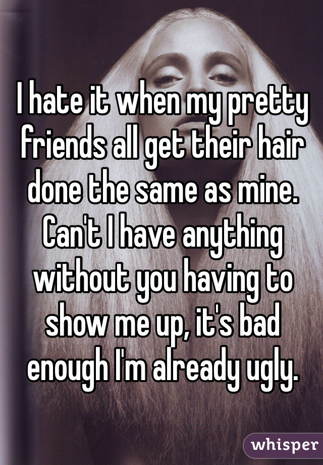I hate it when my pretty friends all get their hair done the same as mine. Can't I have anything without you having to show me up, it's bad enough I'm already ugly.