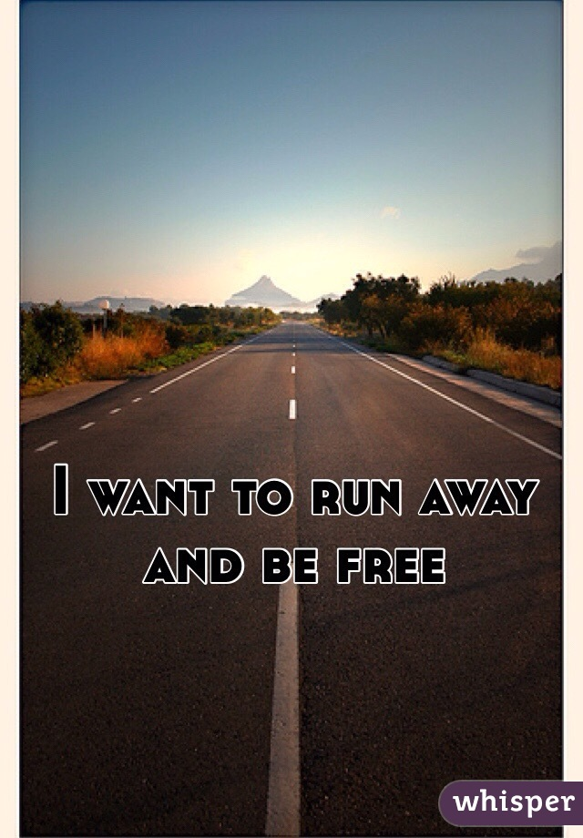 I want to run away and be free