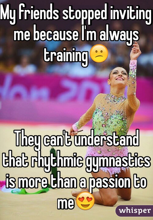 My friends stopped inviting me because I'm always training😕    They can't understand that rhythmic gymnastics is more than a passion to me😍