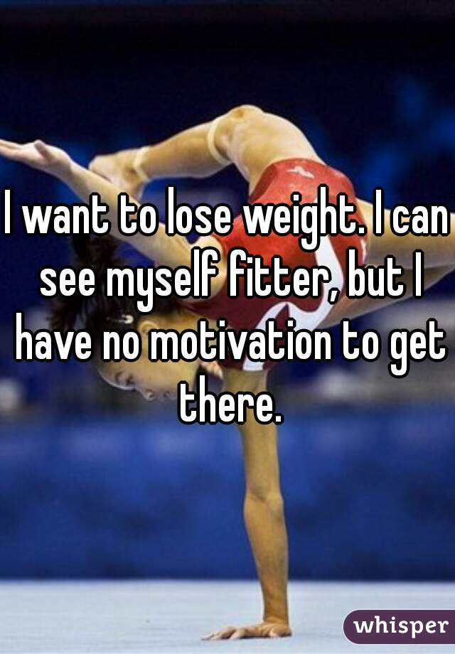 I want to lose weight. I can see myself fitter, but I have no motivation to get there.