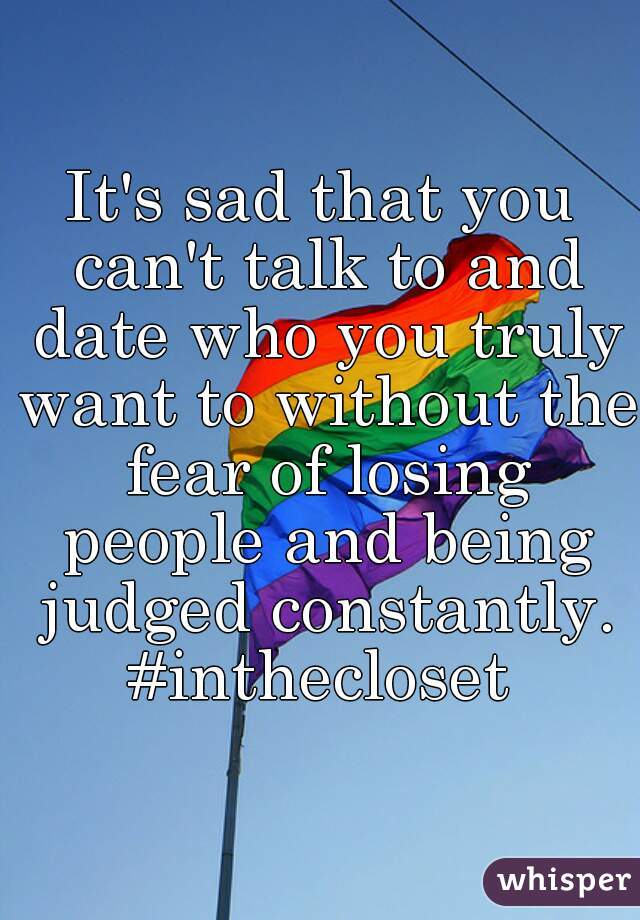 It's sad that you can't talk to and date who you truly want to without the fear of losing people and being judged constantly. #inthecloset