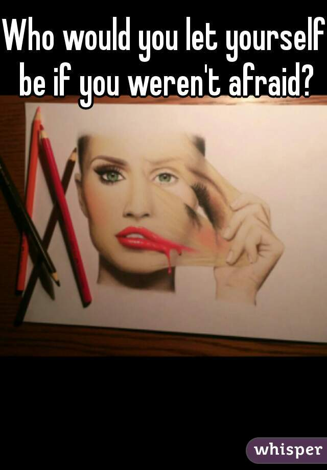 Who would you let yourself be if you weren't afraid?
