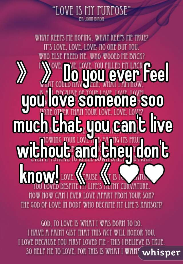 》》Do you ever feel you love someone soo much that you can't live without and they don't know! 《《 ♥♥